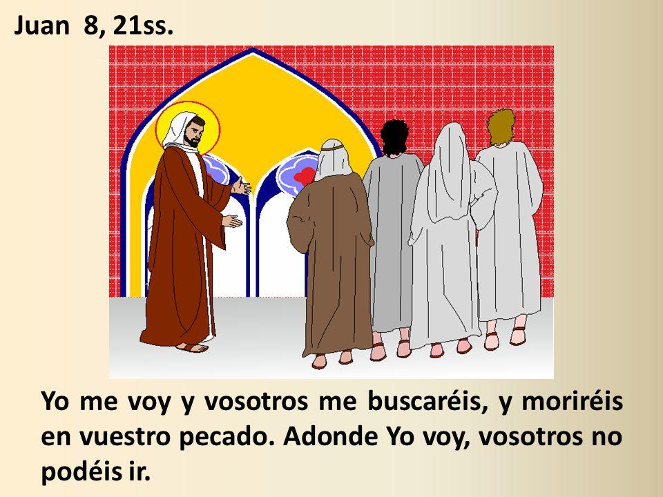 Juan 8, 21ss. Yo me voy y vosotros me buscaréis, y moriréis en vuestro pecado.