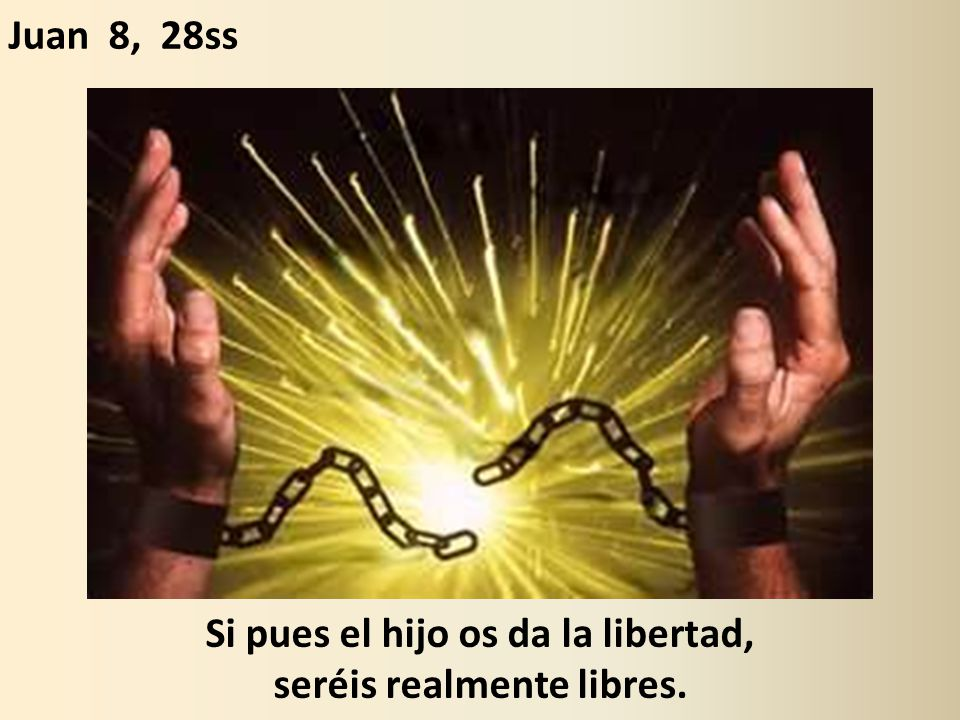 Si pues el hijo os da la libertad, seréis realmente libres.
