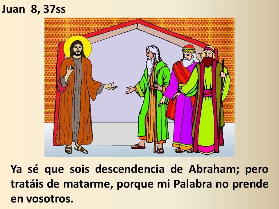 Juan 8, 37ss Ya sé que sois descendencia de Abraham; pero tratáis de matarme, porque mi Palabra no prende en vosotros.