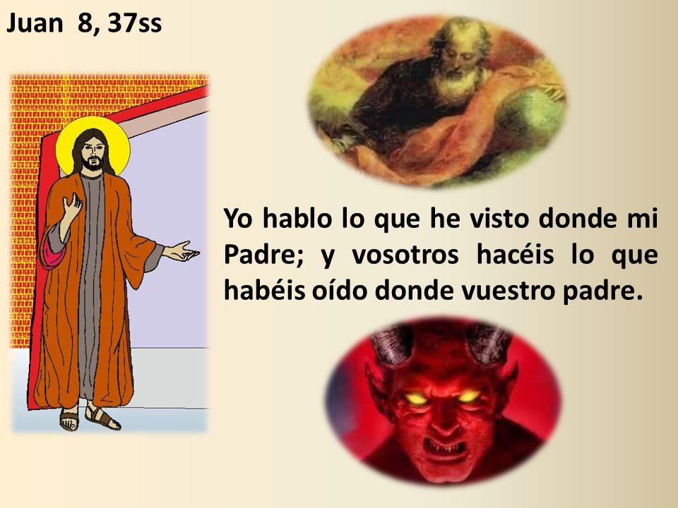 Juan 8, 37ss Yo hablo lo que he visto donde mi Padre; y vosotros hacéis lo que habéis oído donde vuestro padre.