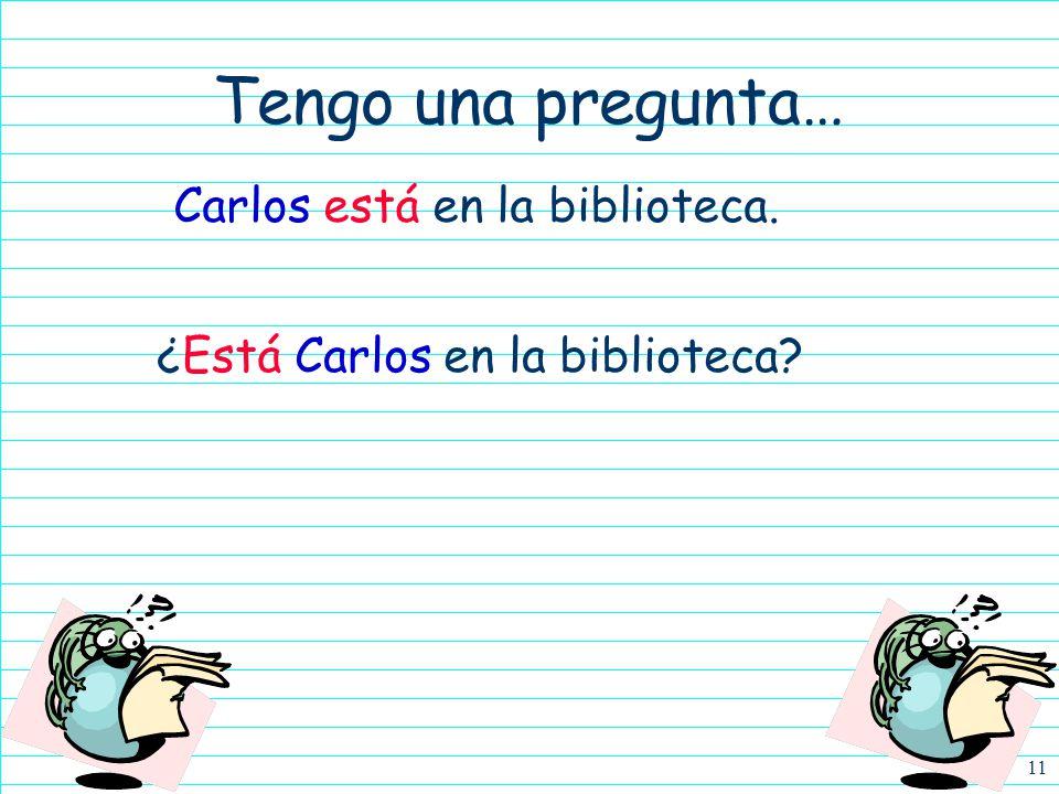 Tengo una pregunta… Carlos está en la biblioteca.