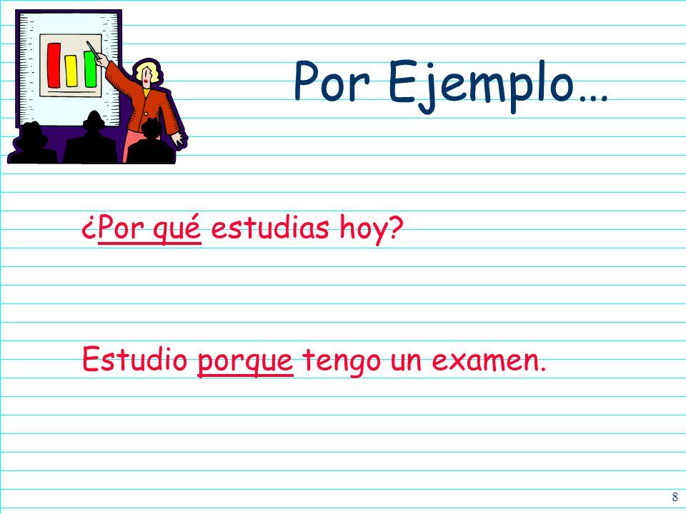 Por Ejemplo… ¿Por qué estudias hoy Estudio porque tengo un examen.