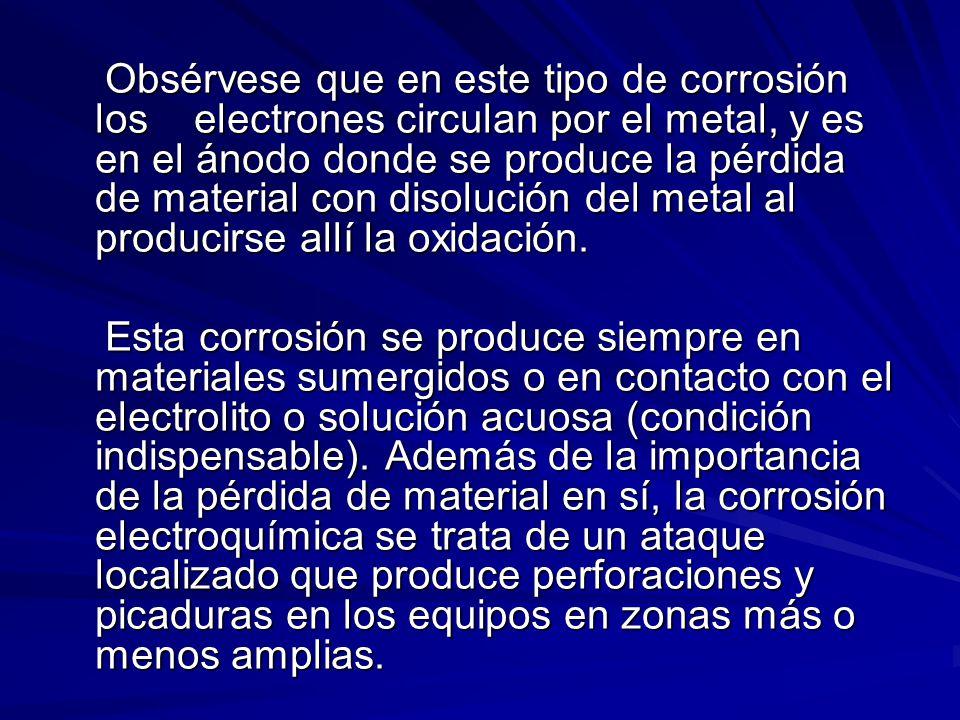 Obsérvese que en este tipo de corrosión los electrones circulan por el metal, y es en el ánodo donde se produce la pérdida de material con disolución del metal al producirse allí la oxidación.