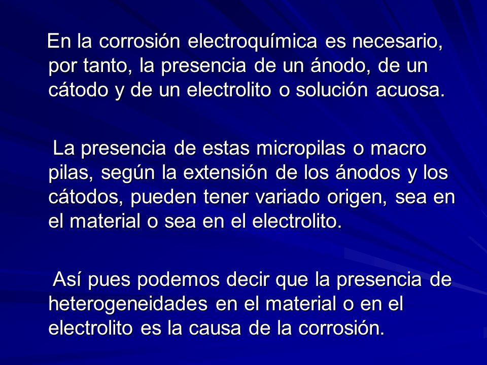 En la corrosión electroquímica es necesario, por tanto, la presencia de un ánodo, de un cátodo y de un electrolito o solución acuosa.