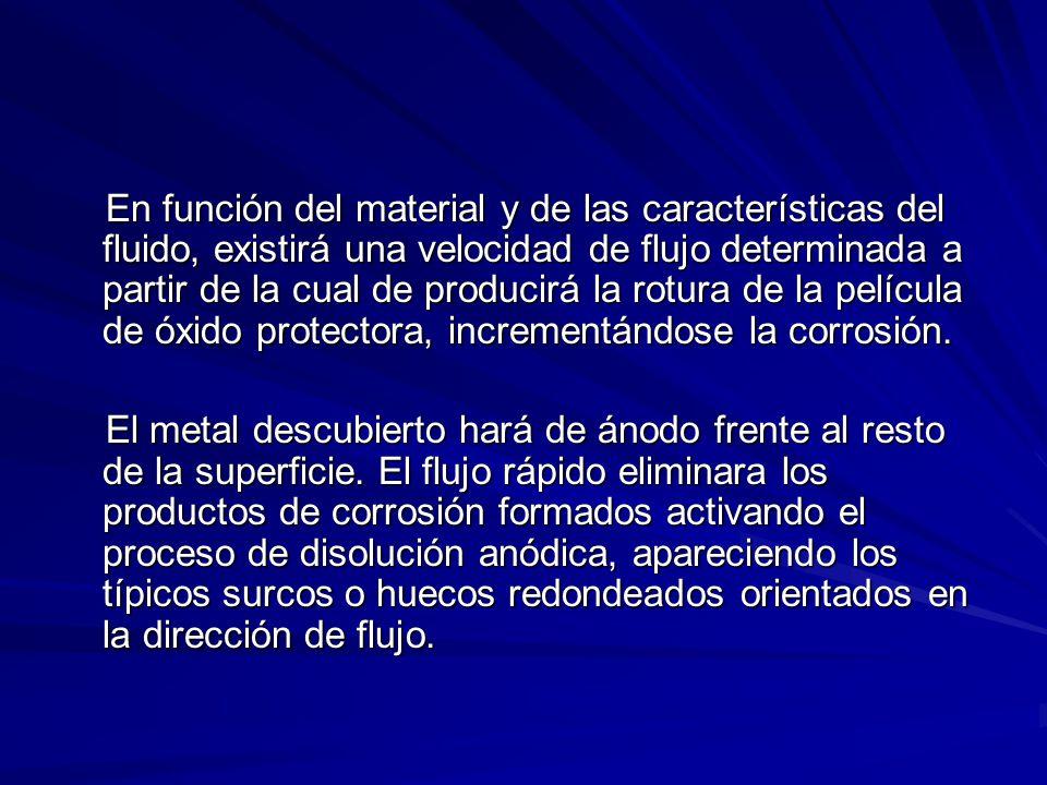 En función del material y de las características del fluido, existirá una velocidad de flujo determinada a partir de la cual de producirá la rotura de la película de óxido protectora, incrementándose la corrosión.