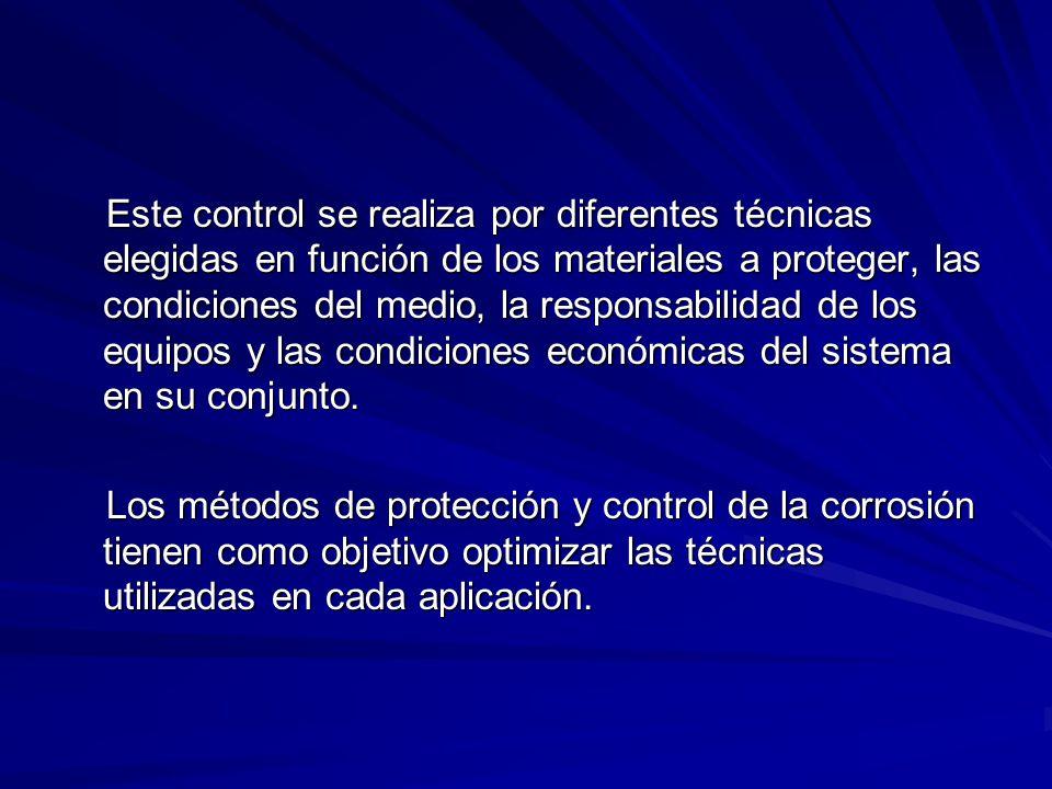Este control se realiza por diferentes técnicas elegidas en función de los materiales a proteger, las condiciones del medio, la responsabilidad de los equipos y las condiciones económicas del sistema en su conjunto.