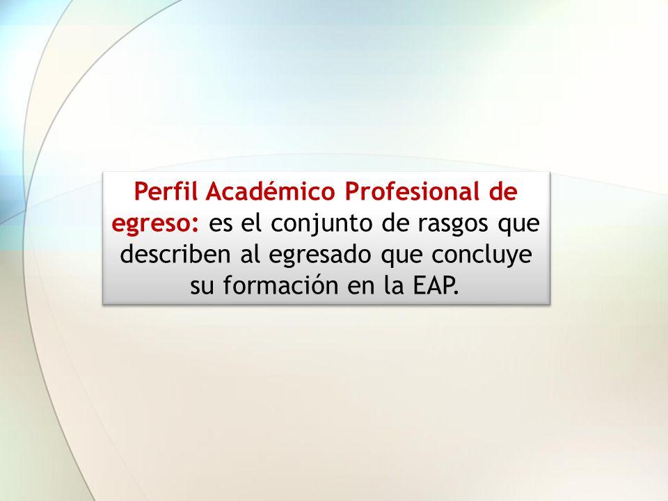 Perfil Académico Profesional de egreso: es el conjunto de rasgos que describen al egresado que concluye su formación en la EAP.