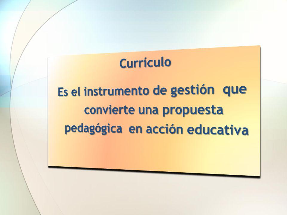 Currículo Es el instrumento de gestión que convierte una propuesta pedagógica en acción educativa.