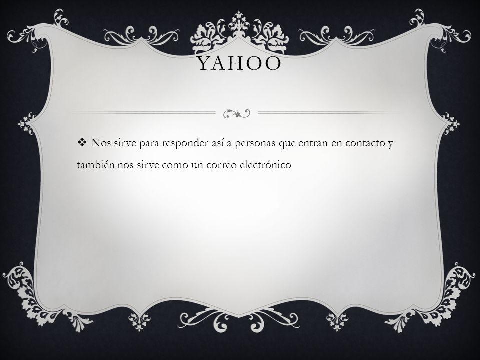 Yahoo Nos sirve para responder así a personas que entran en contacto y también nos sirve como un correo electrónico.