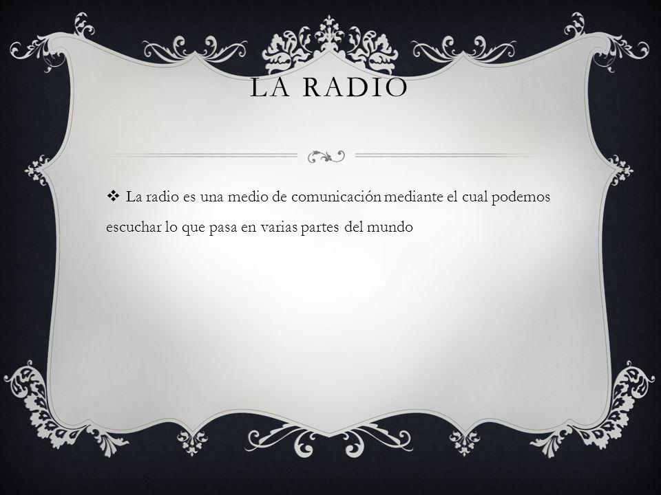 La radio La radio es una medio de comunicación mediante el cual podemos escuchar lo que pasa en varias partes del mundo.