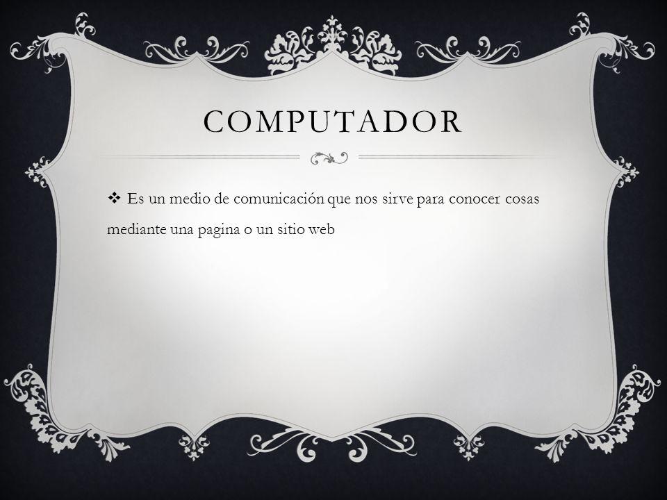 Computador Es un medio de comunicación que nos sirve para conocer cosas mediante una pagina o un sitio web.