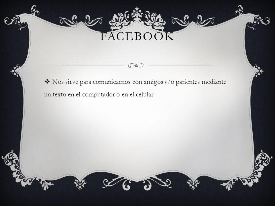 Facebook Nos sirve para comunicarnos con amigos y/o parientes mediante un texto en el computador o en el celular.