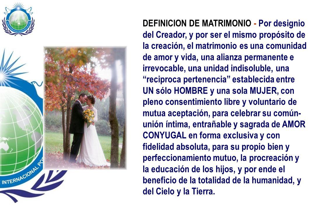 DEFINICION DE MATRIMONIO - Por designio del Creador, y por ser el mismo propósito de la creación, el matrimonio es una comunidad de amor y vida, una alianza permanente e irrevocable, una unidad indisoluble, una reciproca pertenencia establecida entre UN sólo HOMBRE y una sola MUJER, con pleno consentimiento libre y voluntario de mutua aceptación, para celebrar su común-unión íntima, entrañable y sagrada de AMOR CONYUGAL en forma exclusiva y con fidelidad absoluta, para su propio bien y perfeccionamiento mutuo, la procreación y la educación de los hijos, y por ende el beneficio de la totalidad de la humanidad, y del Cielo y la Tierra.