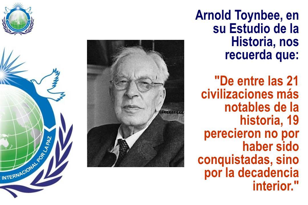 Arnold Toynbee, en su Estudio de la Historia, nos recuerda que: