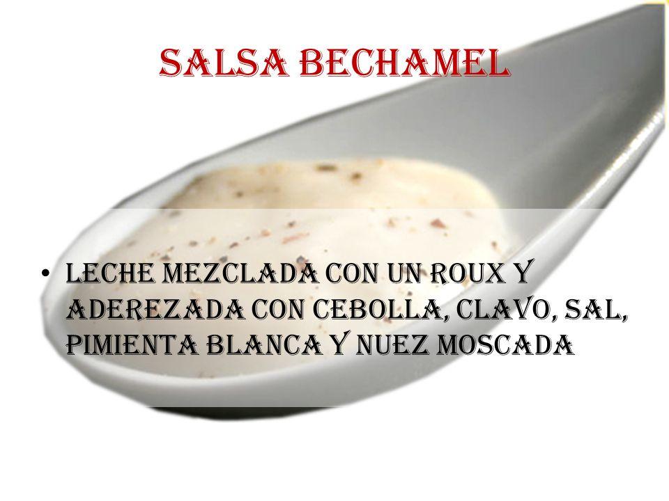 Salsa bechamel Leche mezclada con un roux y aderezada con cebolla, clavo, sal, pimienta blanca y nuez moscada.