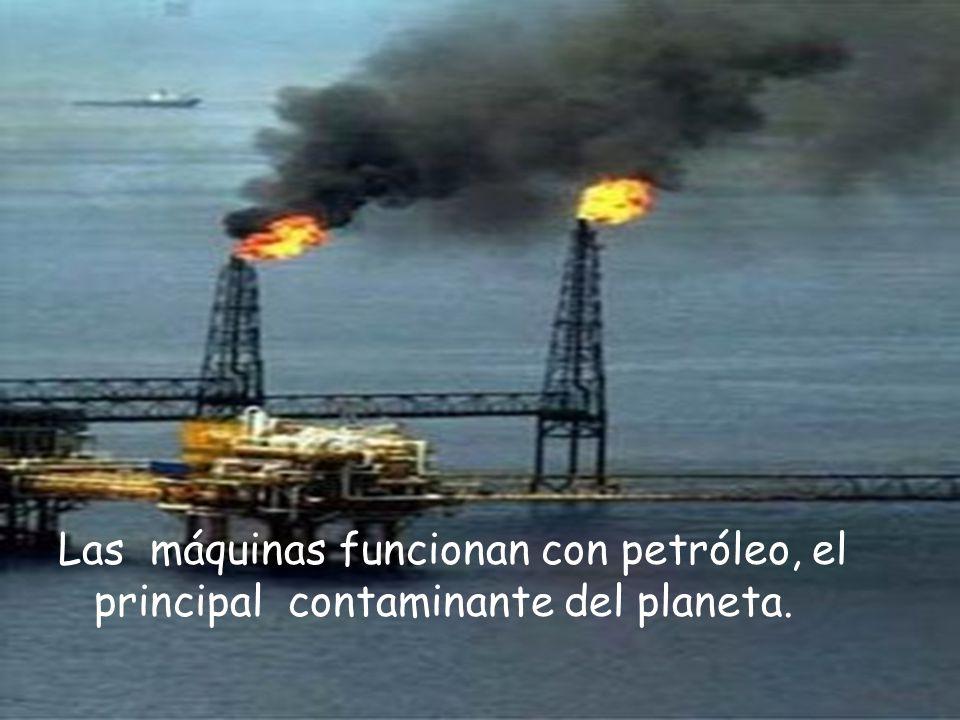 Las máquinas funcionan con petróleo, el principal contaminante del planeta.
