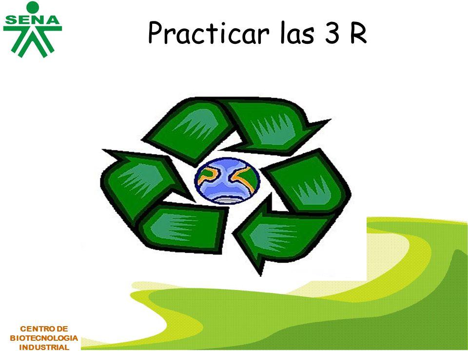Practicar las 3 R CENTRO DE BIOTECNOLOGIA INDUSTRIAL