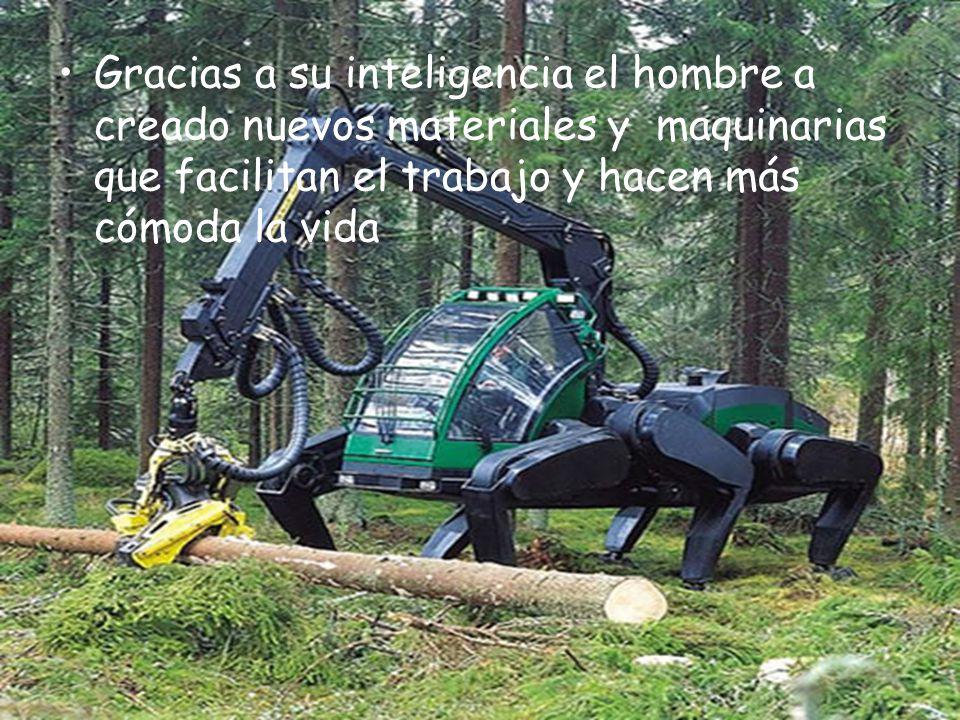 Gracias a su inteligencia el hombre a creado nuevos materiales y maquinarias que facilitan el trabajo y hacen más cómoda la vida