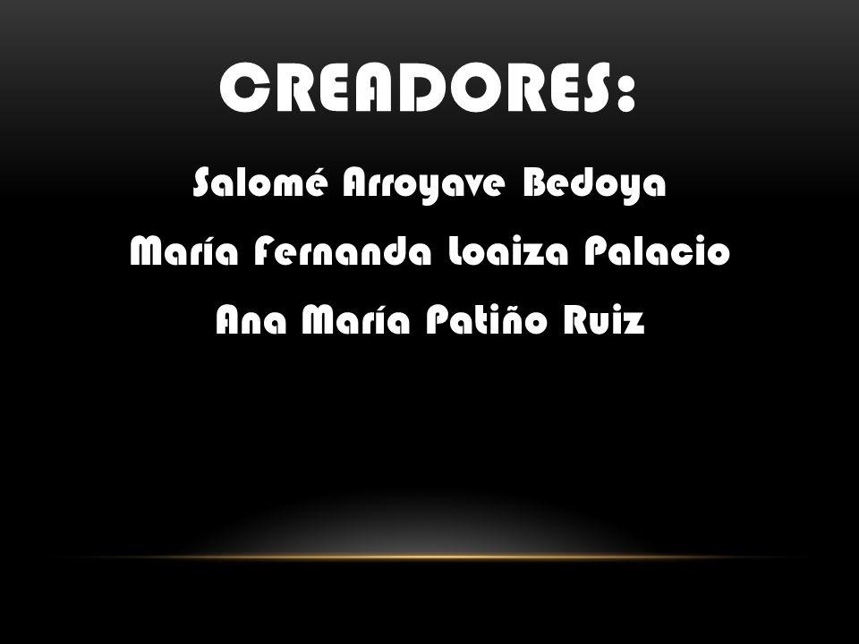creadores: Salomé Arroyave Bedoya María Fernanda Loaiza Palacio Ana María Patiño Ruiz