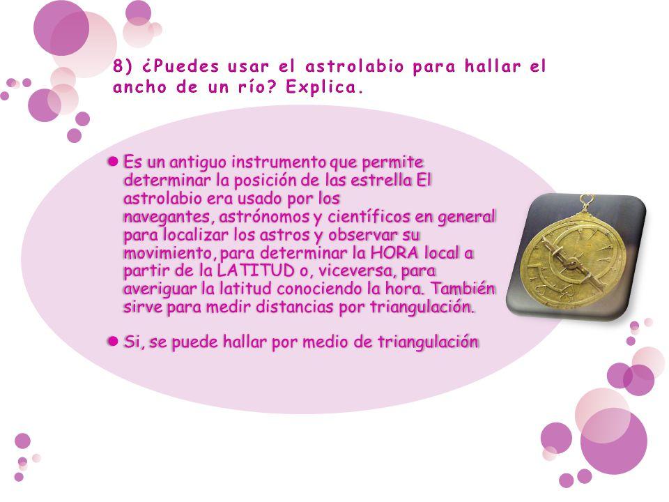 8) ¿Puedes usar el astrolabio para hallar el ancho de un río Explica.