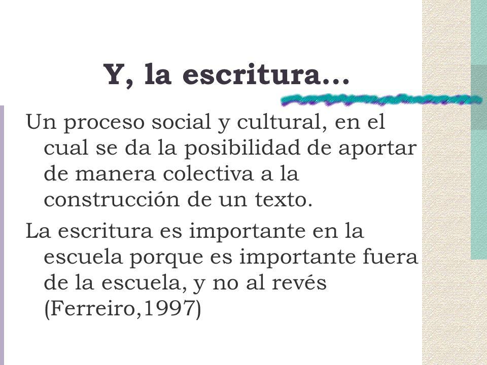 Y, la escritura… Un proceso social y cultural, en el cual se da la posibilidad de aportar de manera colectiva a la construcción de un texto.