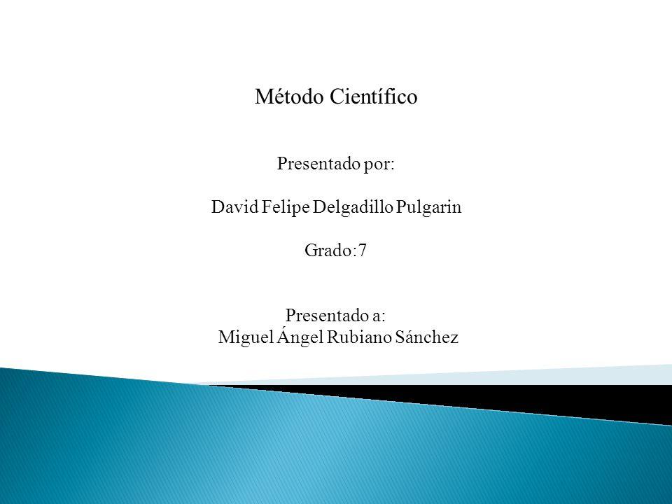 Método Científico Presentado por: David Felipe Delgadillo Pulgarin