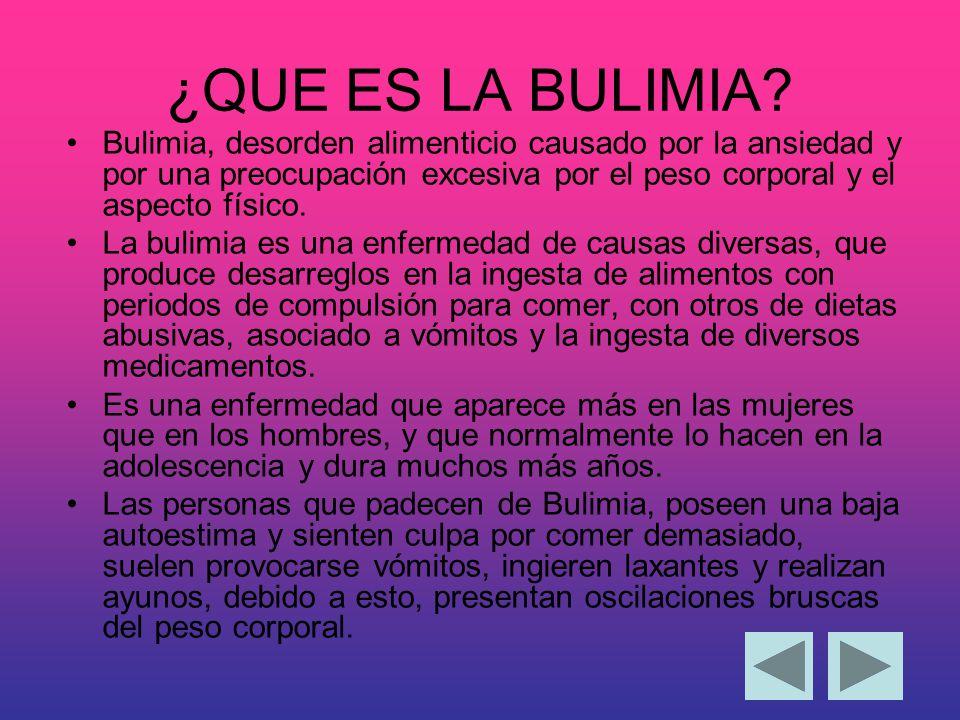 ¿QUE ES LA BULIMIA Bulimia, desorden alimenticio causado por la ansiedad y por una preocupación excesiva por el peso corporal y el aspecto físico.