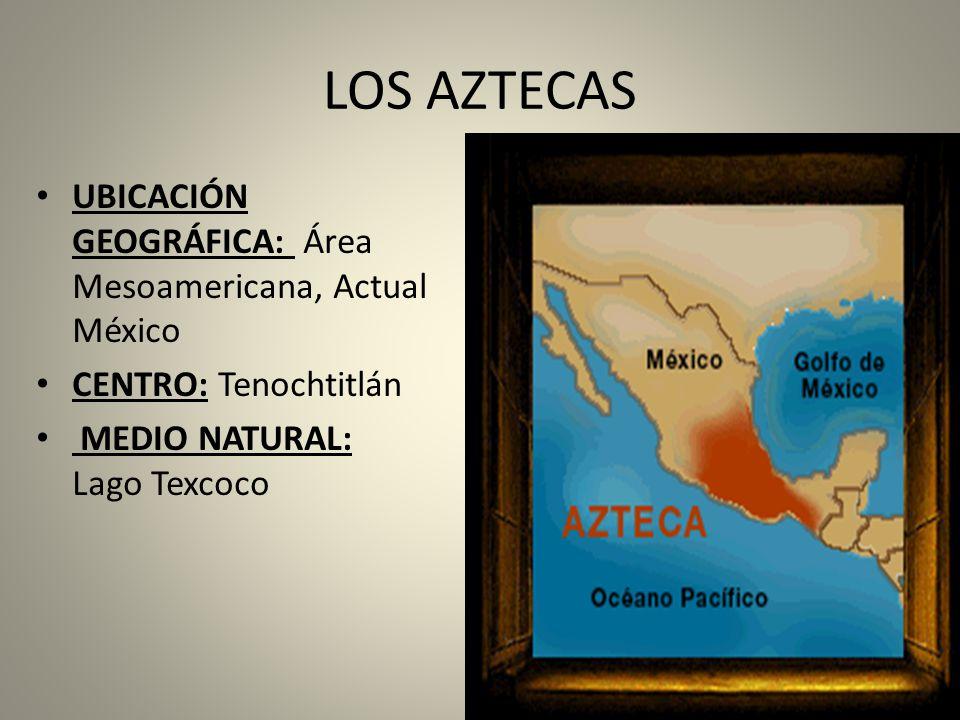 LOS AZTECAS UBICACIÓN GEOGRÁFICA: Área Mesoamericana, Actual México