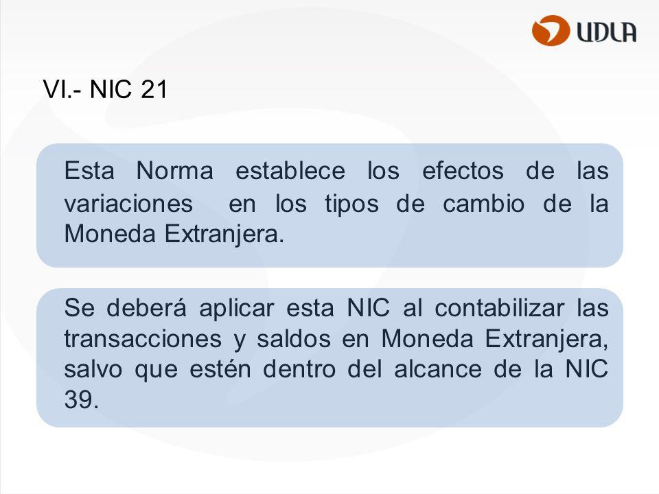 VI.- NIC 21 Esta Norma establece los efectos de las variaciones en los tipos de cambio de la Moneda Extranjera.