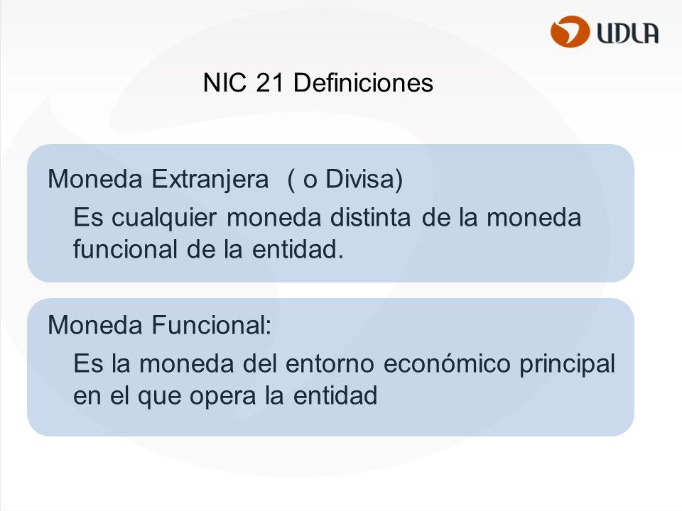 NIC 21 Definiciones Moneda Extranjera ( o Divisa) Es cualquier moneda distinta de la moneda funcional de la entidad.
