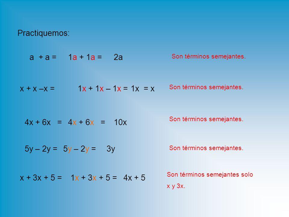 Practiquemos: a + a = 1a + 1a = 2a x + x –x = 1x + 1x – 1x = 1x = x