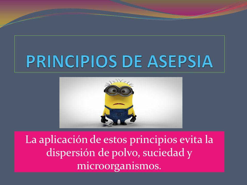 PRINCIPIOS DE ASEPSIA La aplicación de estos principios evita la dispersión de polvo, suciedad y microorganismos.