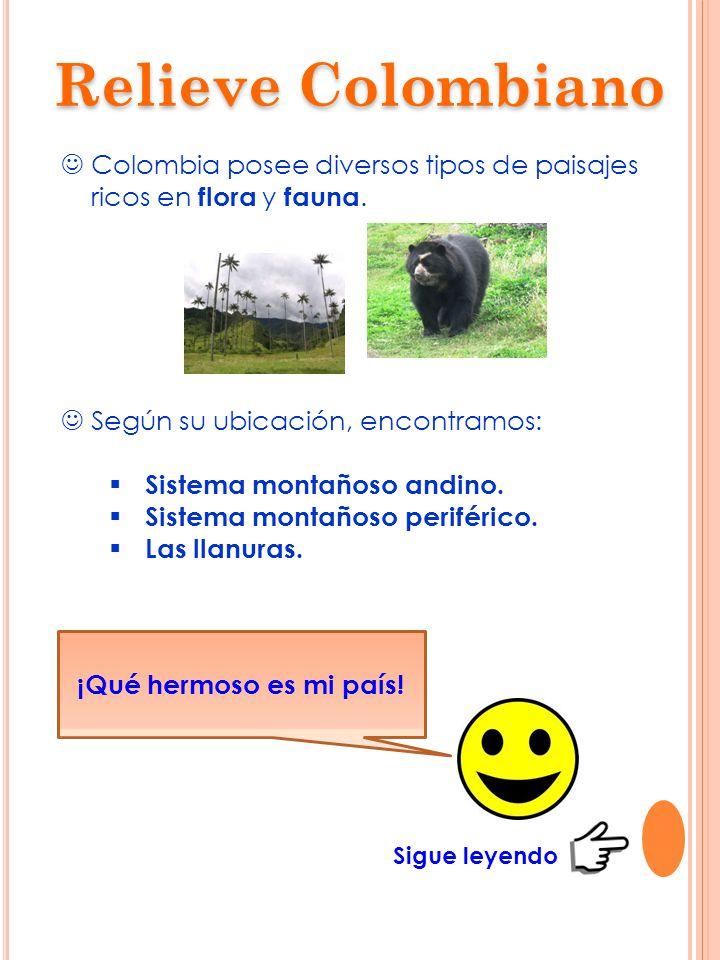 Relieve Colombiano Colombia posee diversos tipos de paisajes ricos en flora y fauna. Según su ubicación, encontramos: