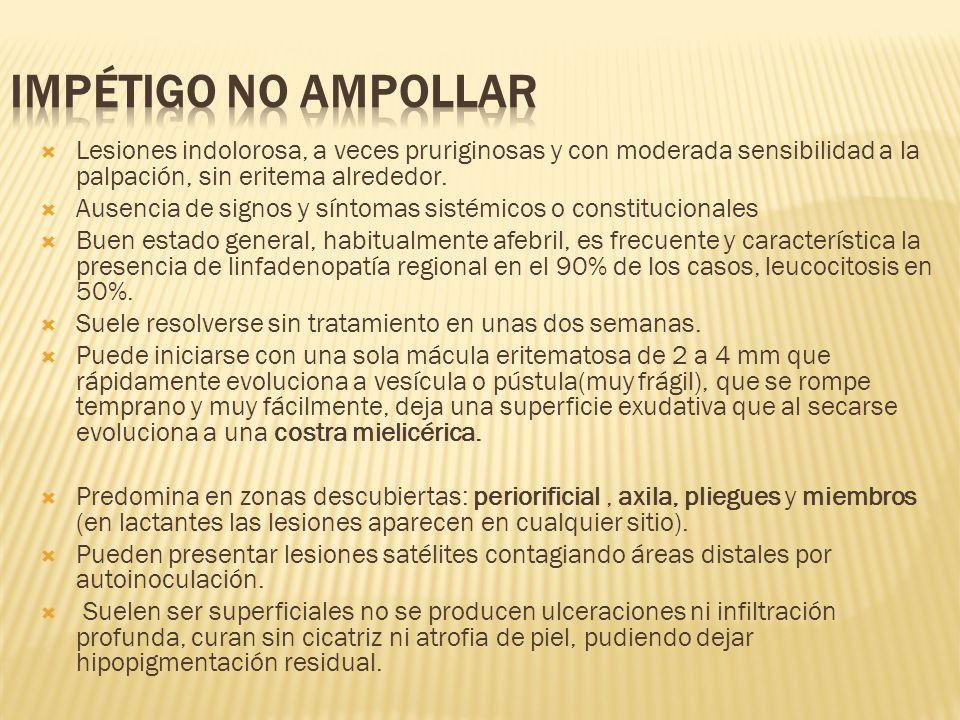 impétigo no ampollar Lesiones indolorosa, a veces pruriginosas y con moderada sensibilidad a la palpación, sin eritema alrededor.