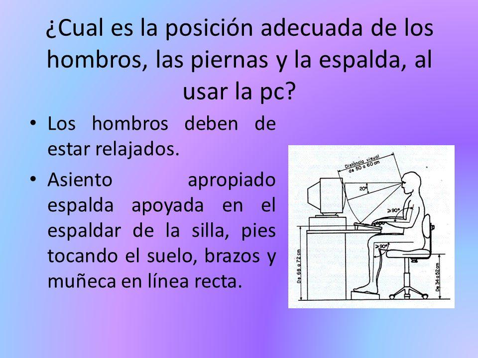 ¿Cual es la posición adecuada de los hombros, las piernas y la espalda, al usar la pc