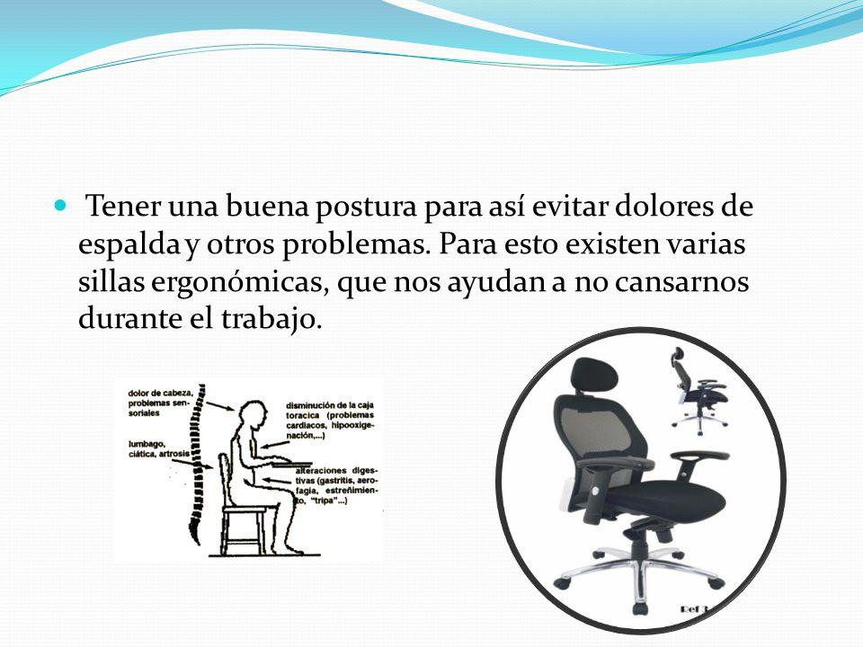 Tener una buena postura para así evitar dolores de espalda y otros problemas.