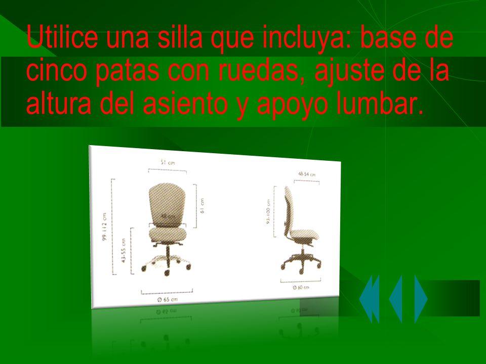 Utilice una silla que incluya: base de cinco patas con ruedas, ajuste de la altura del asiento y apoyo lumbar.