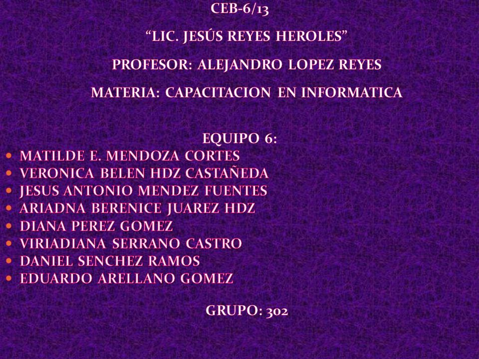 CEB-6/13 LIC. JESÚS REYES HEROLES PROFESOR: ALEJANDRO LOPEZ REYES MATERIA: CAPACITACION EN INFORMATICA