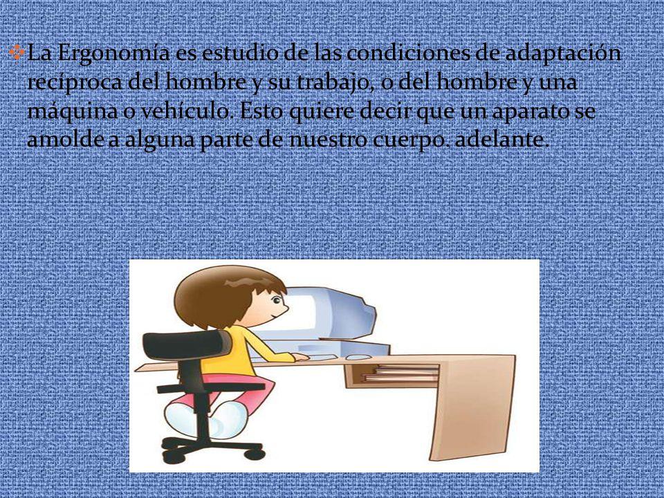 La Ergonomía es estudio de las condiciones de adaptación recíproca del hombre y su trabajo, o del hombre y una máquina o vehículo.