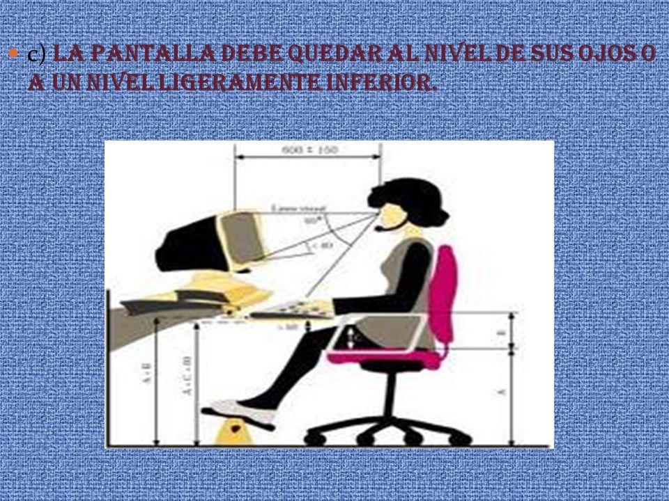 c) LA PANTALLA DEBE QUEDAR AL NIVEL DE SUS OJOS O A UN NIVEL LIGERAMENTE INFERIOR.