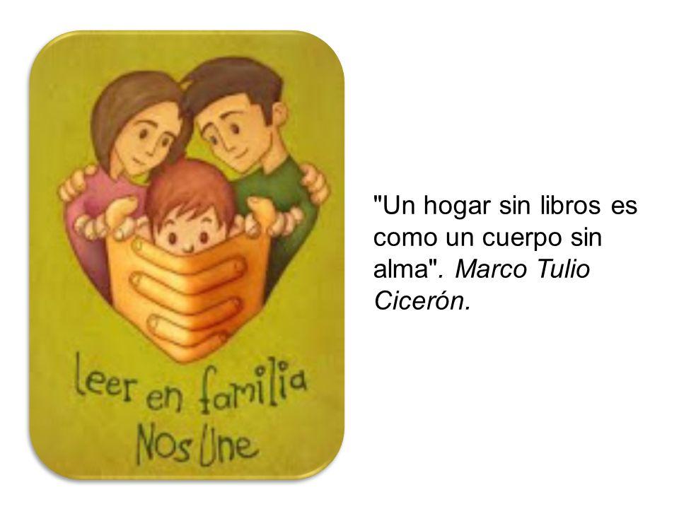 Un hogar sin libros es como un cuerpo sin alma . Marco Tulio Cicerón.