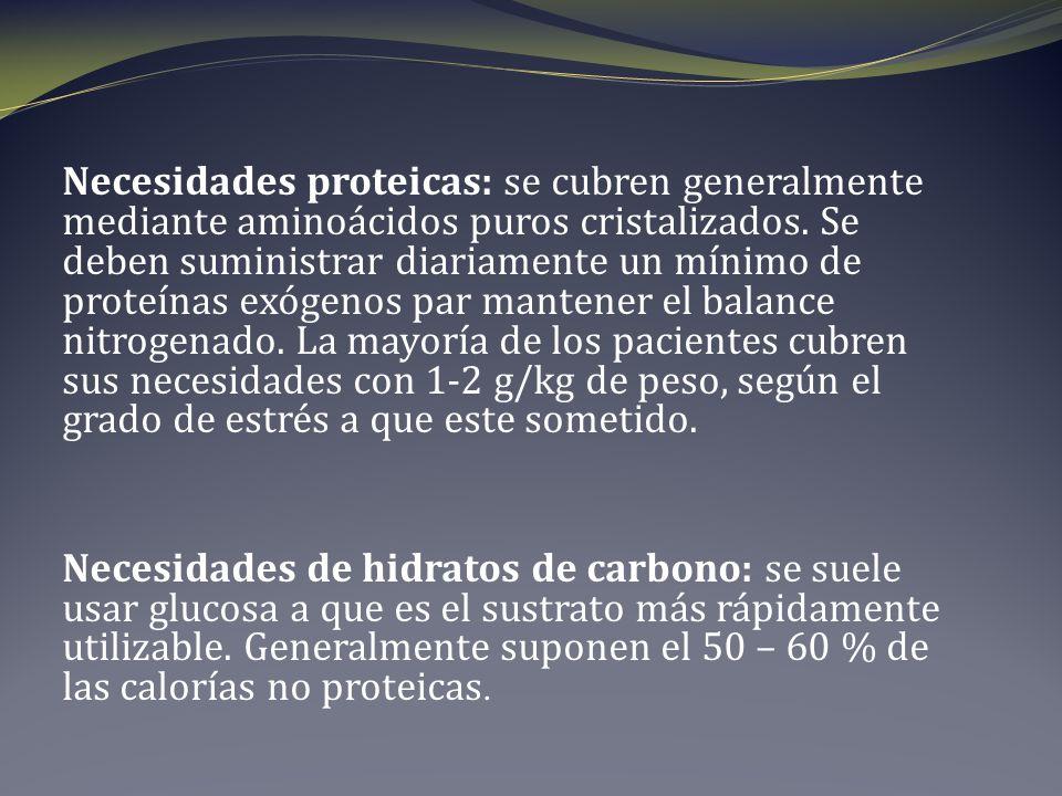 Necesidades proteicas: se cubren generalmente mediante aminoácidos puros cristalizados. Se deben suministrar diariamente un mínimo de proteínas exógenos par mantener el balance nitrogenado. La mayoría de los pacientes cubren sus necesidades con 1-2 g/kg de peso, según el grado de estrés a que este sometido.