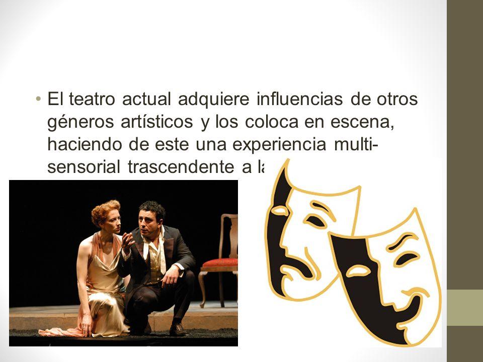 El teatro actual adquiere influencias de otros géneros artísticos y los coloca en escena, haciendo de este una experiencia multi-sensorial trascendente a la interpretación.