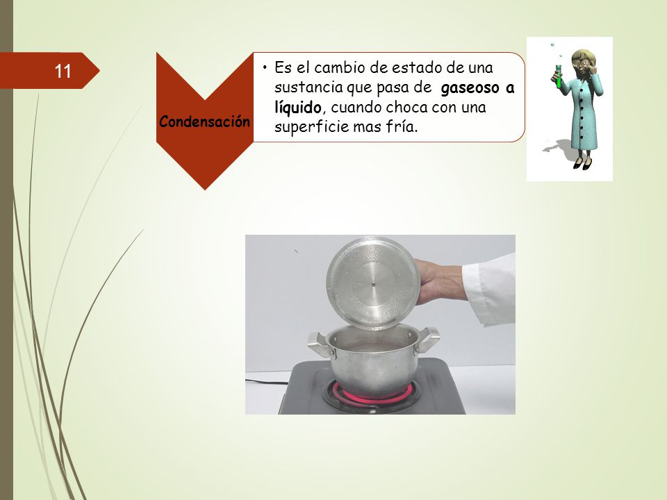 Condensación Es el cambio de estado de una sustancia que pasa de gaseoso a líquido, cuando choca con una superficie mas fría.