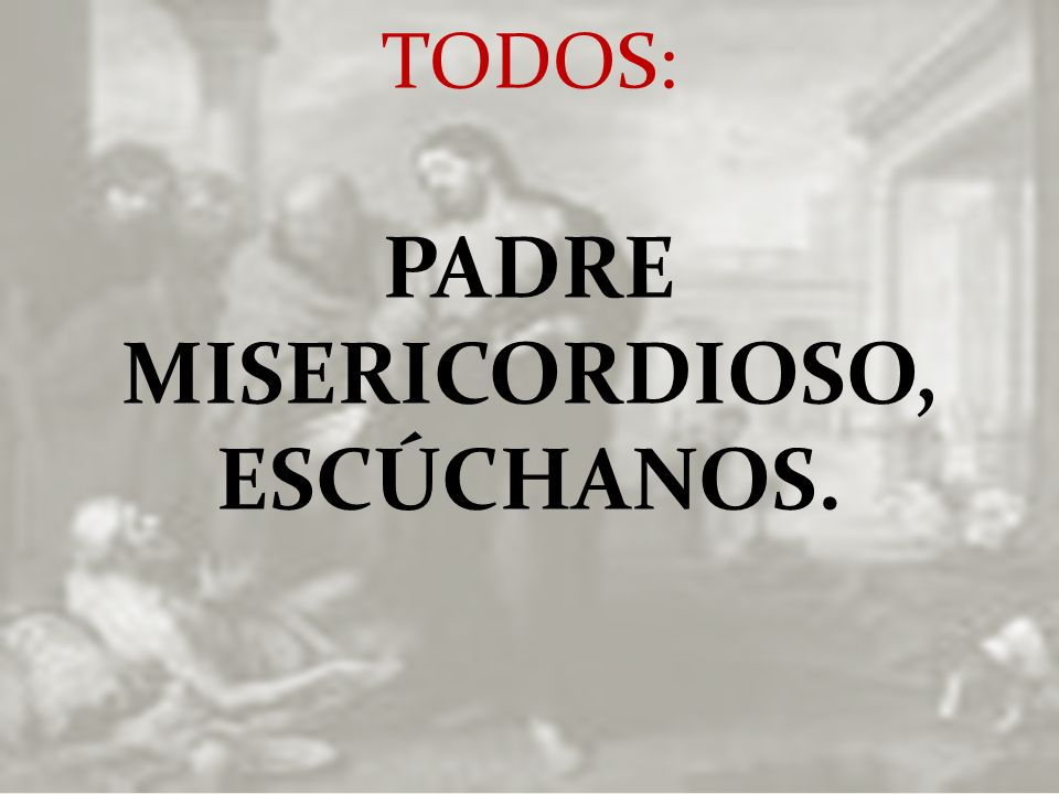 PADRE MISERICORDIOSO, ESCÚCHANOS.