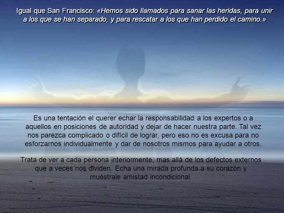Igual que San Francisco: «Hemos sido llamados para sanar las heridas, para unir a los que se han separado, y para rescatar a los que han perdido el camino.»