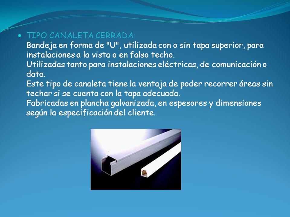 TIPO CANALETA CERRADA: Bandeja en forma de U , utilizada con o sin tapa superior, para instalaciones a la vista o en falso techo. Utilizadas tanto para instalaciones eléctricas, de comunicación o data.