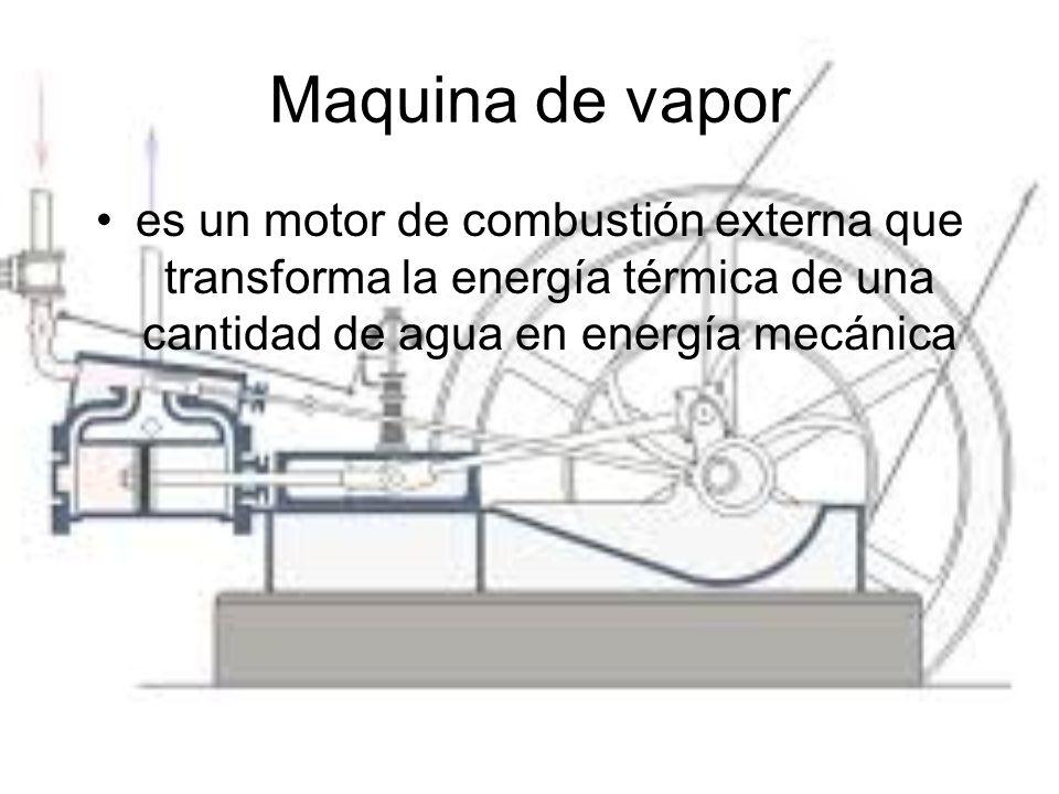 Maquina de vapor es un motor de combustión externa que transforma la energía térmica de una cantidad de agua en energía mecánica.