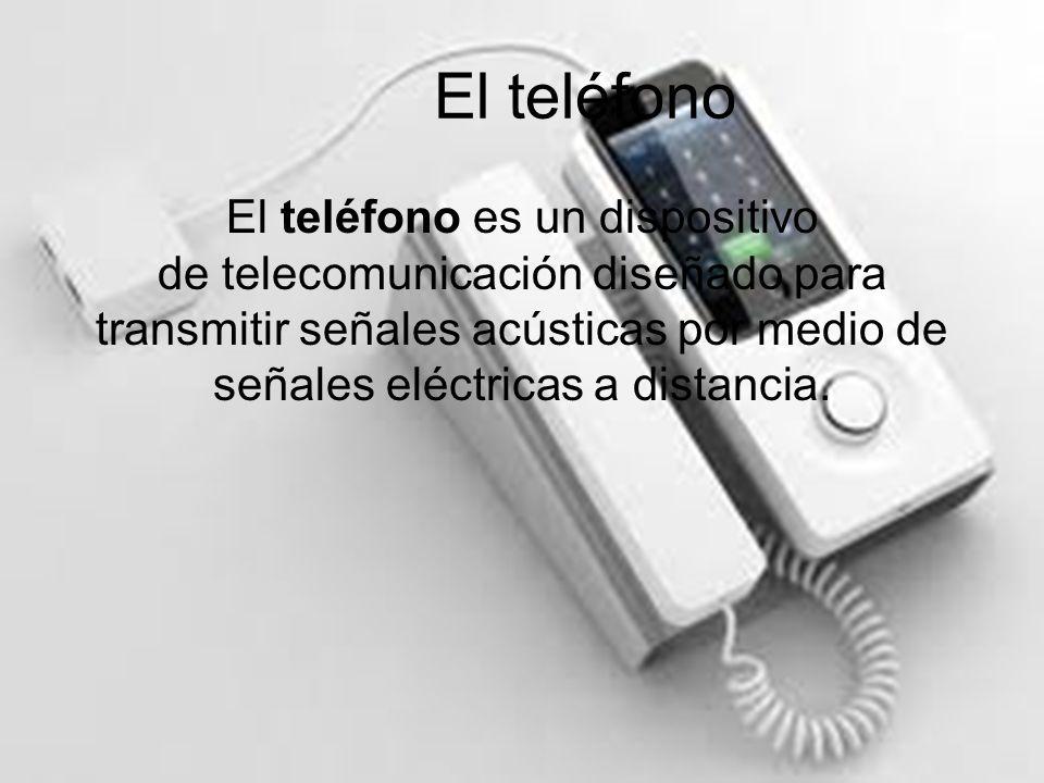 El teléfono El teléfono es un dispositivo de telecomunicación diseñado para transmitir señales acústicas por medio de señales eléctricas a distancia.