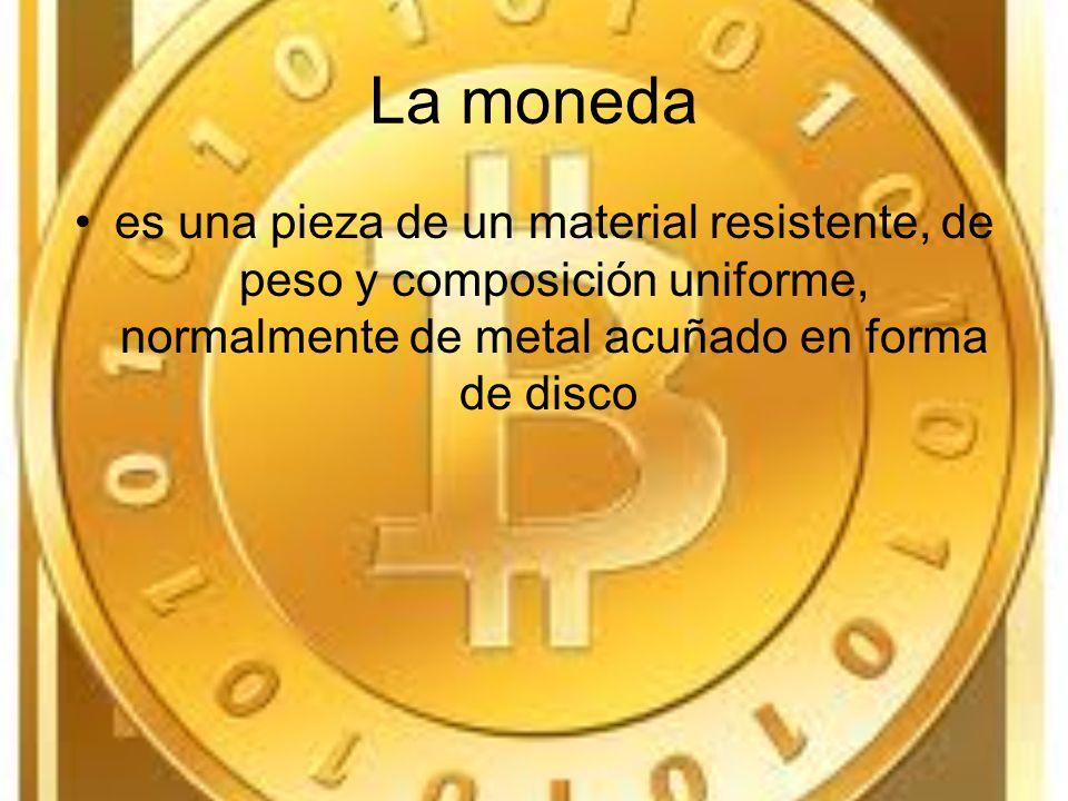 La moneda es una pieza de un material resistente, de peso y composición uniforme, normalmente de metal acuñado en forma de disco